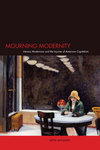 Mourning modernity literary modernism and the injuries of American capitalism