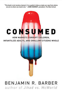 Consumed how markets corrupt children, infantilize adults, and swallow citizens whole