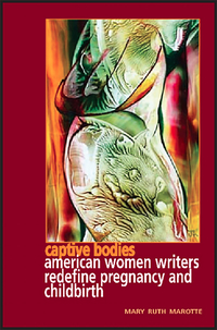 Captive bodies American women writers redefine pregnancy and childbirth