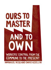 Ours to master and to own workers' control from the commune to the present