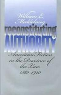 Reconstituting authority American fiction in the province of the law, 1880-1920