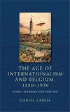 The age of internationalism and Belgium, 1880-1930 peace, progress and prestige