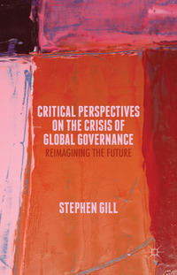 Critical perspectives on the crisis of global governance: reimagining the future/ edited by Stephen Gill