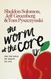 The worm at the core: on the role of death in life/ Sheldon Solomon, Jeff Greenberg, and Tom Pyszczynski