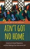 Ain't got no home: America's great migrations and the making of an interracial left/ Erin Royston Battat