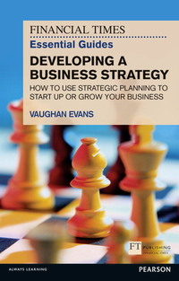 The Financial Times essential guide to developing a business strategy: how to use strategic planning or start up or grow your business