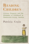 Reading children: literacy, property, and the dilemmas of childhood in ninteenth century America
