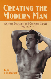 Creating the modern man: American magazines and consumer culture, 1900-1950