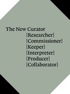 The new curator: researcher, commissioner, keeper, interpreter, producer, collaborator