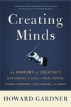 Creating minds: an anatomy of creativity seen through the lives of Freud, Einstein, Picasso, Stravinsky, Eliot, Graham, and Gandhi
