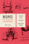 Recipes and everyday knowledge: medicine, science, and the household in early modern England