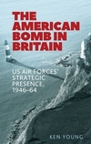 The American bomb in Britain: US Air Forces' strategic presence, 1946-64