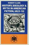 History, ideology and myth in American fiction, 1823-52 Robert Clark