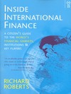 Inside international finance a citizen's guide to the world's financial markets, institutions and key players