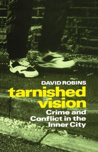 Tarnished vision crime and conflict in the inner city David Robins