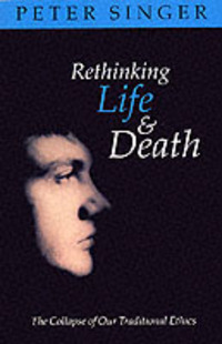 Rethinking life and death the collapse of our traditional ethics